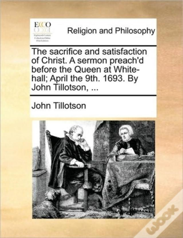 The Sacrifice And Satisfaction Of Christ. A Sermon Preach'D Before The Queen At White-Hall; April The 9th. 1693. By John Tillotson, ...