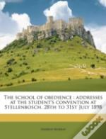 The School Of Obedience : Addresses At The Student'S Convention At Stellenbosch, 28th To 31st July 1898
