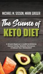 The Science Of Keto Diet: A Simple Beginner'S Guide To Enhance Mental Clarity, Balance Hormones & Reboot Your Metabolism