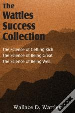The Science Of Wallace D. Wattles, The Science Of Getting Rich, The Science Of Being Great, The Science Of Being Well
