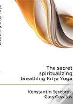 The Secret Spiritualizing Breathing Kriya Yoga
