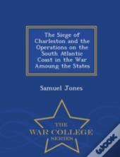 The Siege Of Charleston And The Operations On The South Atlantic Coast In The War Amoung The States - War College Series