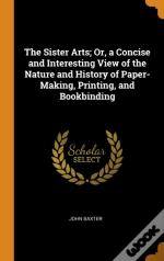 The Sister Arts; Or, A Concise And Interesting View Of The Nature And History Of Paper-Making, Printing, And Bookbinding
