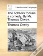 The Soldiers Fortune, A Comedy. By Mr. T
