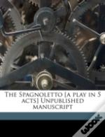 The Spagnoletto (A Play In 5 Acts) Unpublished Manuscript