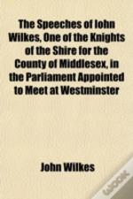 The Speeches Of Iohn Wilkes, One Of The