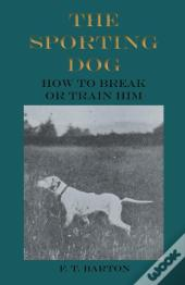 The Sporting Dog - How To Break Or Train Him