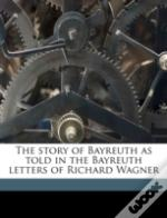 The Story Of Bayreuth As Told In The Bayreuth Letters Of Richard Wagner