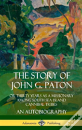 The Story Of John G. Paton: Or Thirty Years As A Missionary Among South Sea Island Cannibal Tribes, An Autobiography (Hardcover)
