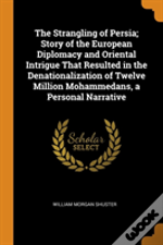 The Strangling Of Persia; Story Of The European Diplomacy And Oriental Intrigue That Resulted In The Denationalization Of Twelve Million Mohammedans, A Personal Narrative