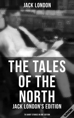 Wook.pt - The Tales Of The North: Jack London'S Edition - 78 Short Stories In One Edition