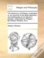 The Testimony Of Phlegon Vindicated: Or, An Account Of The Great Darkness And Earthquake At Our Savior'S Passion, Described By Phlegon. ... By William