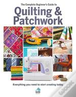 The The Complete Beginner'S Guide To Quilting And Patchwork