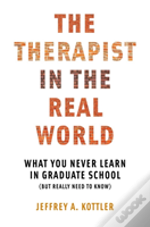 The Therapist In The Real World - What You Never Learn In Graduate School (But Really Need To Know)