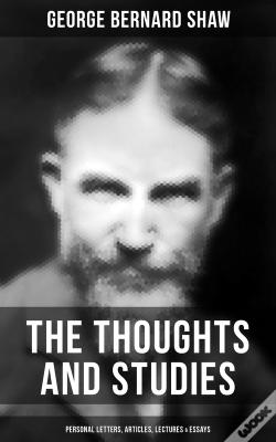Wook.pt - The Thoughts And Studies Of G. Bernard Shaw: Personal Letters, Articles, Lectures & Essays