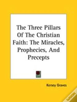 Wook.pt - The Three Pillars Of The Christian Faith: The Miracles, Prophecies, And Precepts