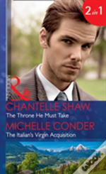 The Throne He Must Take: The Throne He Must Take (The Saunderson Legacy, Book 2) / The Italian'S Virgin Acquisition (Mills & Boon Modern) (The Saunderson Legacy, Book 2)
