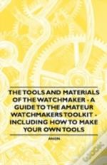The Tools And Materials Of The Watchmaker - A Guide To The Amateur Watchmakers Toolkit - Including How To Make Your Own Tools