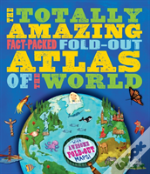 The Totally Amazing, Fact-Packed, Fold-Out Atlas Of The Worl
