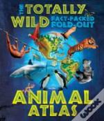 The Totally Wild Fact-Packed, Fold-Out Animal Atlas