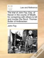 The Trial Of John Fay, Esq. Of Navan In The County Of Meath, For Conspiring With Others To Kill And Murder The Revd. Thomas Butler Of Ardbracken