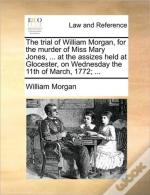 The Trial Of William Morgan, For The Murder Of Miss Mary Jones, ... At The Assizes Held At Glocester, On Wednesday The 11th Of March, 1772; ...