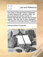 The Trials Of George Robert Fitzgerald, Timothy Brecknock, James Fulton, For The Procurement Of The Murder Of Patrick Randall Mc.Donnell And Charles H