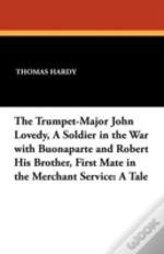 The Trumpet-Major John Lovedy, A Soldier In The War With Buonaparte And Robert His Brother, First Mate In The Merchant Service