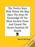 The Twelve Keys With Which We May Open The Door Of Knowledge Of The Most Ancient Stone And Unseal The Secret Fountain Of Health