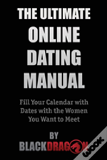 The Ultimate Online Dating Manual: Fill Your Calendar With Dates With The Women You Want To Meet