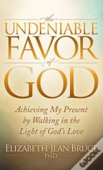 The Undeniable Favor Of God : Achieving My Present By Walking In The Light Of God'S Love