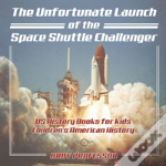 The Unfortunate Launch Of The Space Shuttle Challenger - Us History Books For Kids - Children'S American History