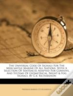 The Universal Code Of Signals For The Mercantile Marine Of All Nations. With A Selection Of Sentences Adapted For Convoys, And Systems Of Geometrical,