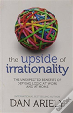 The Upside Of Irrationality: The Unexpected Benefits Of Defying Logic Atwork And At Home