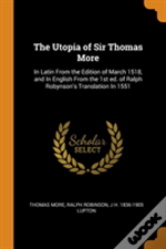 The Utopia Of Sir Thomas More: In Latin From The Edition Of March 1518, And In English From The 1st Ed. Of Ralph Robynson'S Translation In 1551