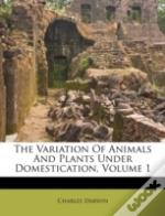 The Variation Of Animals And Plants Under Domestication, Volume 1