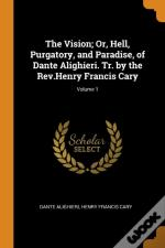 The Vision; Or, Hell, Purgatory, And Paradise, Of Dante Alighieri. Tr. By The Rev.Henry Francis Cary; Volume 1