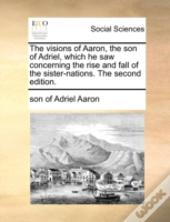 The Visions Of Aaron, The Son Of Adriel, Which He Saw Concerning The Rise And Fall Of The Sister-Nations. The Second Edition.
