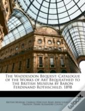 The Waddesdon Bequest: Catalogue Of The Works Of Art Bequeathed To The British Museum By Baron Ferdinand Rothschild, 1898