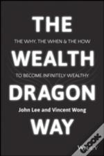 The Wealth Dragon Way The Why, The When And The How To Become Infinitely Wealthy
