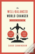 The Well-Balanced World Changer : A Field Guide For Staying Sane While Doing Good