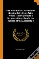 The Westminster Assembly'S Shorter Catechism, With Which Is Incorporated A Scripture Catechism In The Method Of The Assembly'S