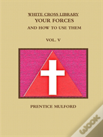 The White Cross Library. Your Forces, And How To Use Them. Vol. V.
