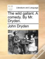 The Wild Gallant. A Comedy. By Mr. Dryde