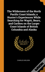 The Wilderness Of The North Pacific Coast Islands; A Hunter'S Experiences While Searching For Wapiti, Bears, And Caribou On The Larger Coast Islands Of British Columbia And Alaska