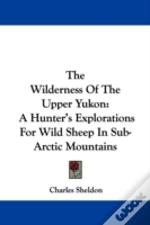 The Wilderness Of The Upper Yukon: A Hunter'S Explorations For Wild Sheep In Sub-Arctic Mountains