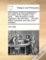 The Wisdom Of God Manifested In The Works Of The Creation In Two Parts, ... With Answers To Some Objections. By John Ray, ... The Fifth Edition Correc
