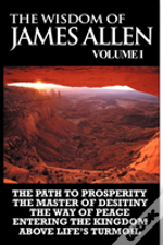 The Wisdom Of James Allen I: Including The Path To Prosperity, The Master Of Desitiny, The Way Of Peace Entering The Kingdom And Above Life'S Turmoil