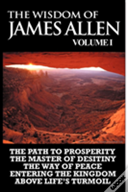 Wook.pt - The Wisdom Of James Allen I: Including The Path To Prosperity, The Master Of Desitiny, The Way Of Peace Entering The Kingdom And Above Life'S Turmoil