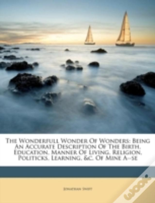 The Wonderfull Wonder Of Wonders: Being An Accurate Description Of The Birth, Education, Manner Of Living, Religion, Politicks, Learning, &C. Of Mine